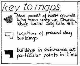 "Key to maps. Cross hatching: ""that parcell of waste grownde lying open unto ye Church Waye called Jolly Cote Hill"". Outline rectangle shapes: location of present day buildings. Solid black rectangle shapes: buildings in existence at particular points in time."
